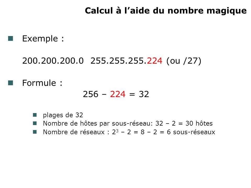Calcul à laide du nombre magique Exemple : 200.200.200.0 255.255.255.224 (ou /27) Formule : 256 – 224 = 32 plages de 32 Nombre de hôtes par sous-résea