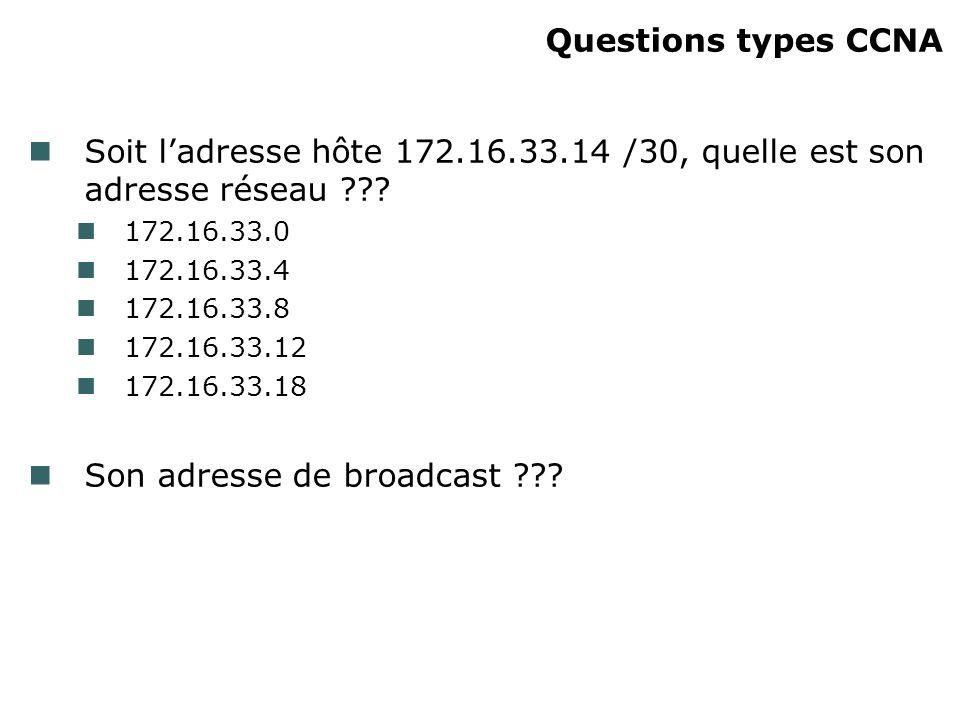 Questions types CCNA Soit ladresse hôte 172.16.33.14 /30, quelle est son adresse réseau ??? 172.16.33.0 172.16.33.4 172.16.33.8 172.16.33.12 172.16.33