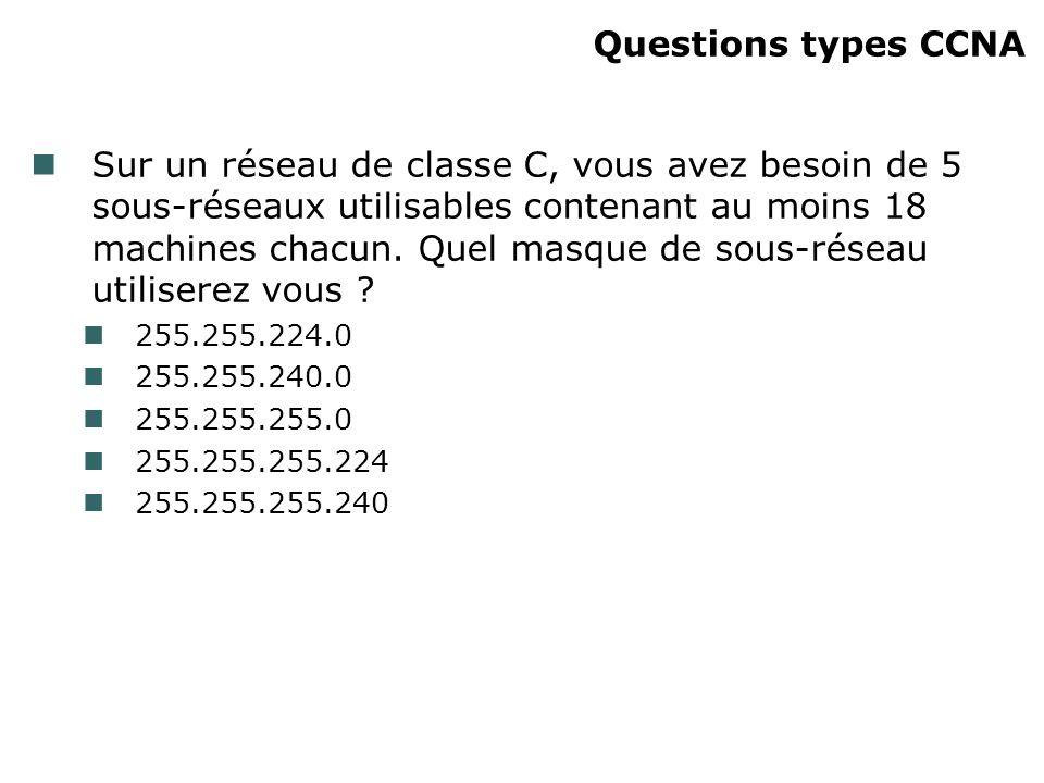 Questions types CCNA Sur un réseau de classe C, vous avez besoin de 5 sous-réseaux utilisables contenant au moins 18 machines chacun. Quel masque de s