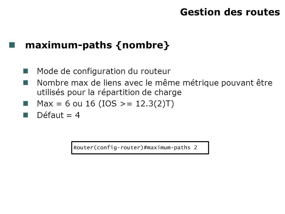 Gestion des routes maximum-paths {nombre} Mode de configuration du routeur Nombre max de liens avec le même métrique pouvant être utilisés pour la rép