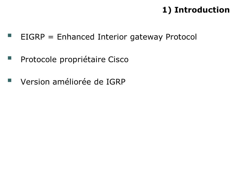 1) Introduction EIGRP = Enhanced Interior gateway Protocol Protocole propriétaire Cisco Version améliorée de IGRP