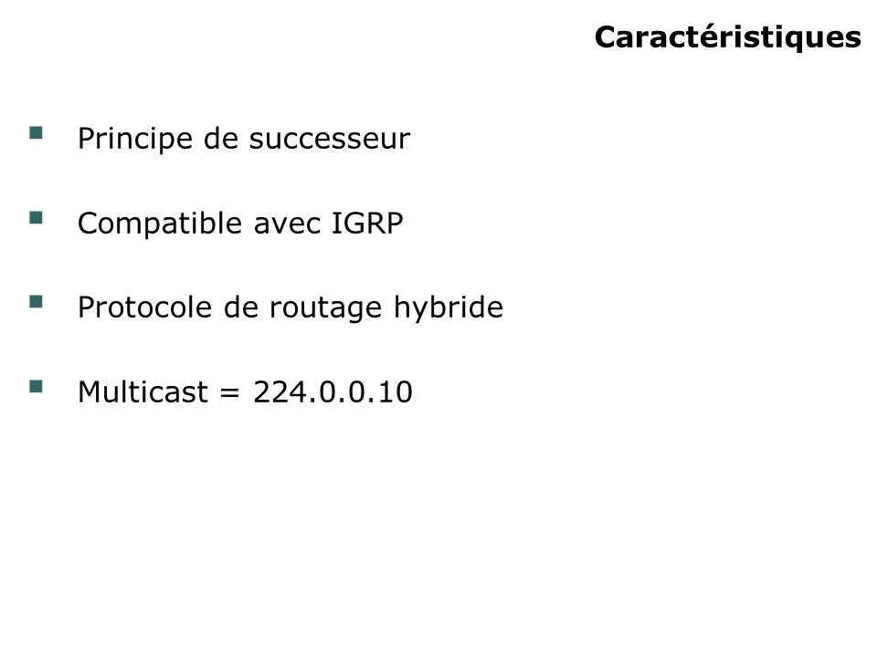 Caractéristiques Principe de successeur Compatible avec IGRP Protocole de routage hybride Multicast = 224.0.0.10