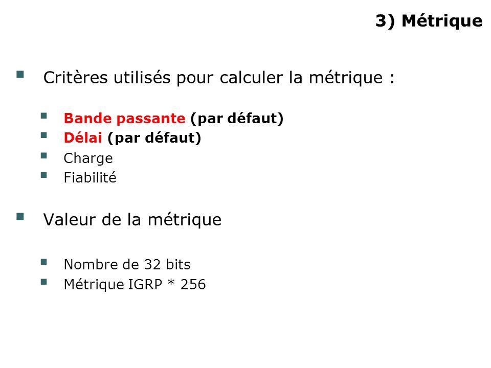 3) Métrique Critères utilisés pour calculer la métrique : Bande passante (par défaut) Délai (par défaut) Charge Fiabilité Valeur de la métrique Nombre