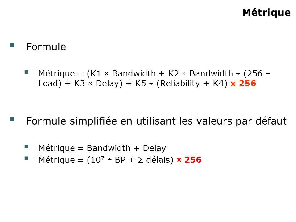Métrique Formule Métrique = (K1 × Bandwidth + K2 × Bandwidth ÷ (256 – Load) + K3 × Delay) + K5 ÷ (Reliability + K4) x 256 Formule simplifiée en utilis