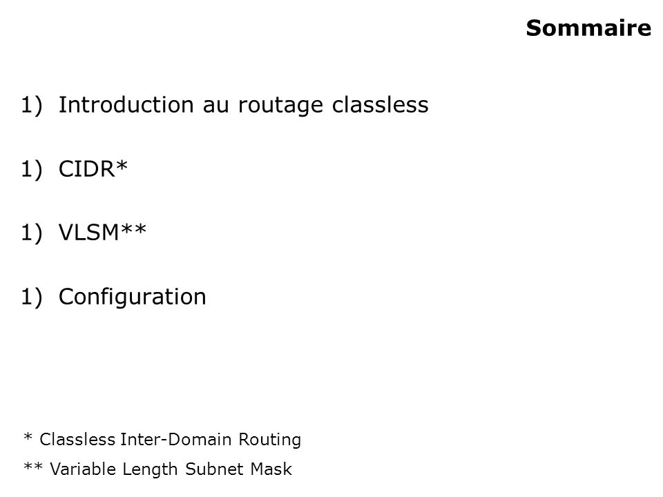 Sommaire 1)Introduction au routage classless 1)CIDR* 1)VLSM** 1)Configuration * Classless Inter-Domain Routing ** Variable Length Subnet Mask