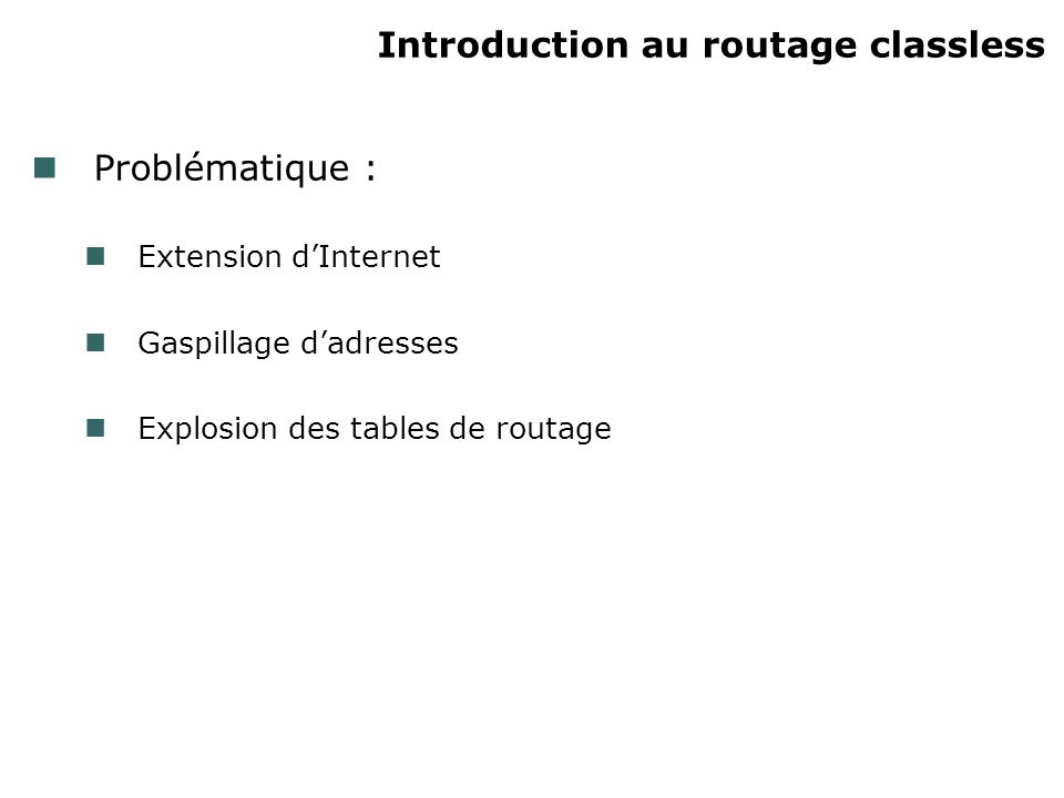 Introduction au routage classless Problématique : Extension dInternet Gaspillage dadresses Explosion des tables de routage