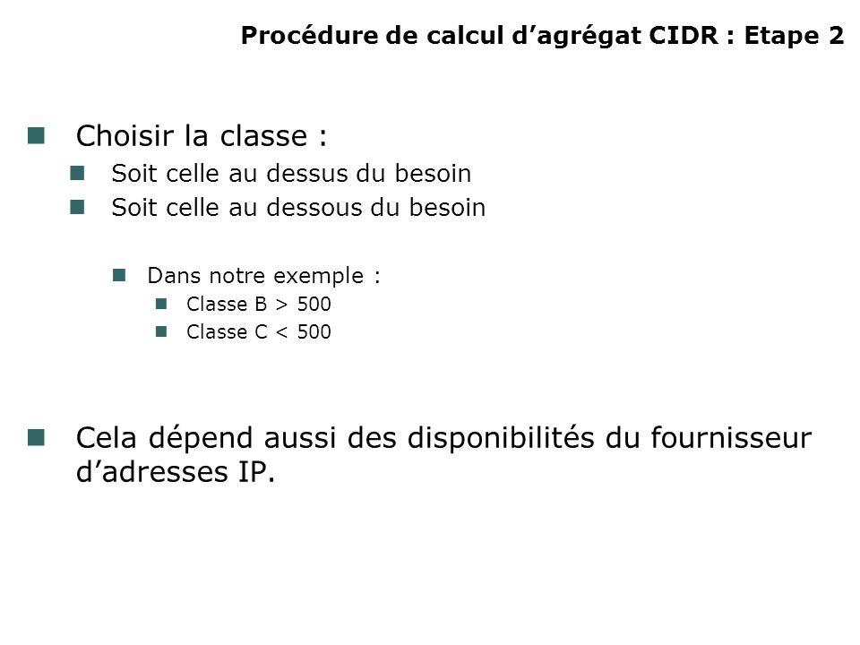 Procédure de calcul dagrégat CIDR : Etape 2 Choisir la classe : Soit celle au dessus du besoin Soit celle au dessous du besoin Dans notre exemple : Classe B > 500 Classe C < 500 Cela dépend aussi des disponibilités du fournisseur dadresses IP.