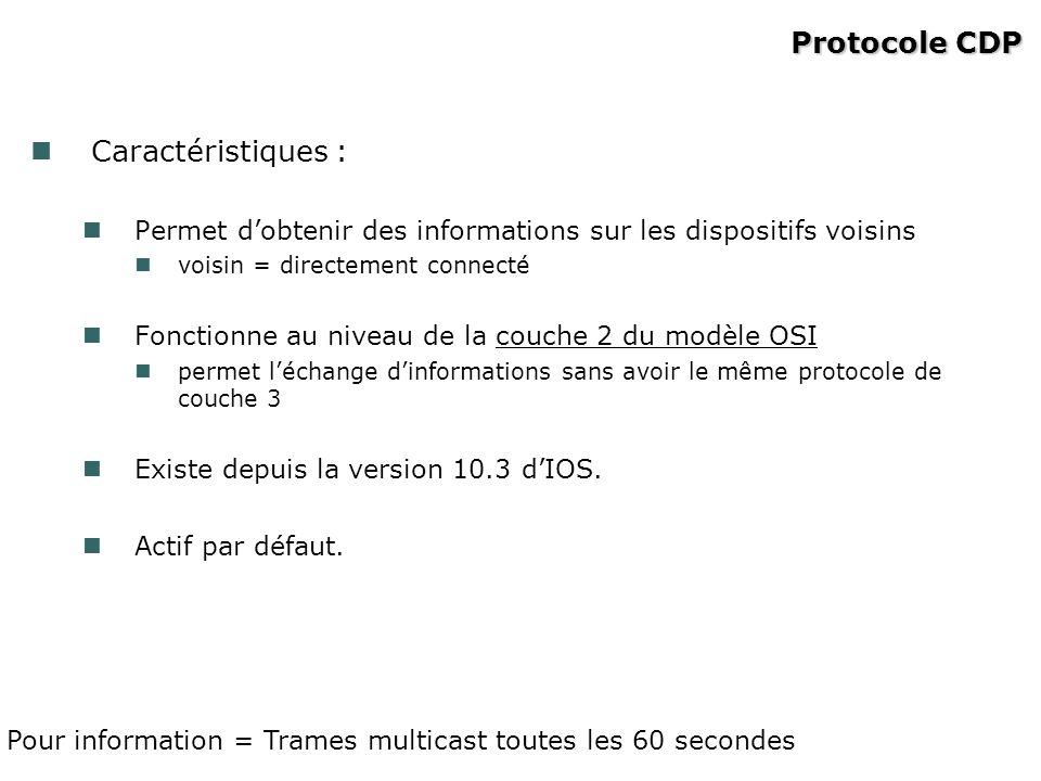 Protocole CDP Caractéristiques : Permet dobtenir des informations sur les dispositifs voisins voisin = directement connecté Fonctionne au niveau de la