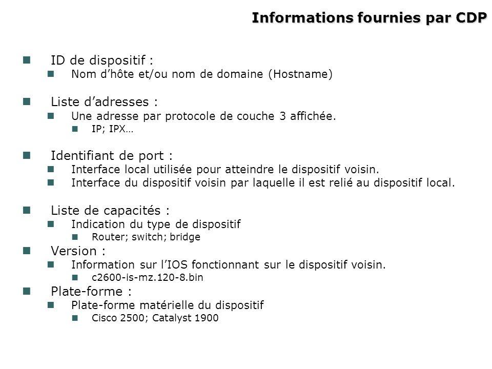 Informations fournies par CDP ID de dispositif : Nom dhôte et/ou nom de domaine (Hostname) Liste dadresses : Une adresse par protocole de couche 3 aff