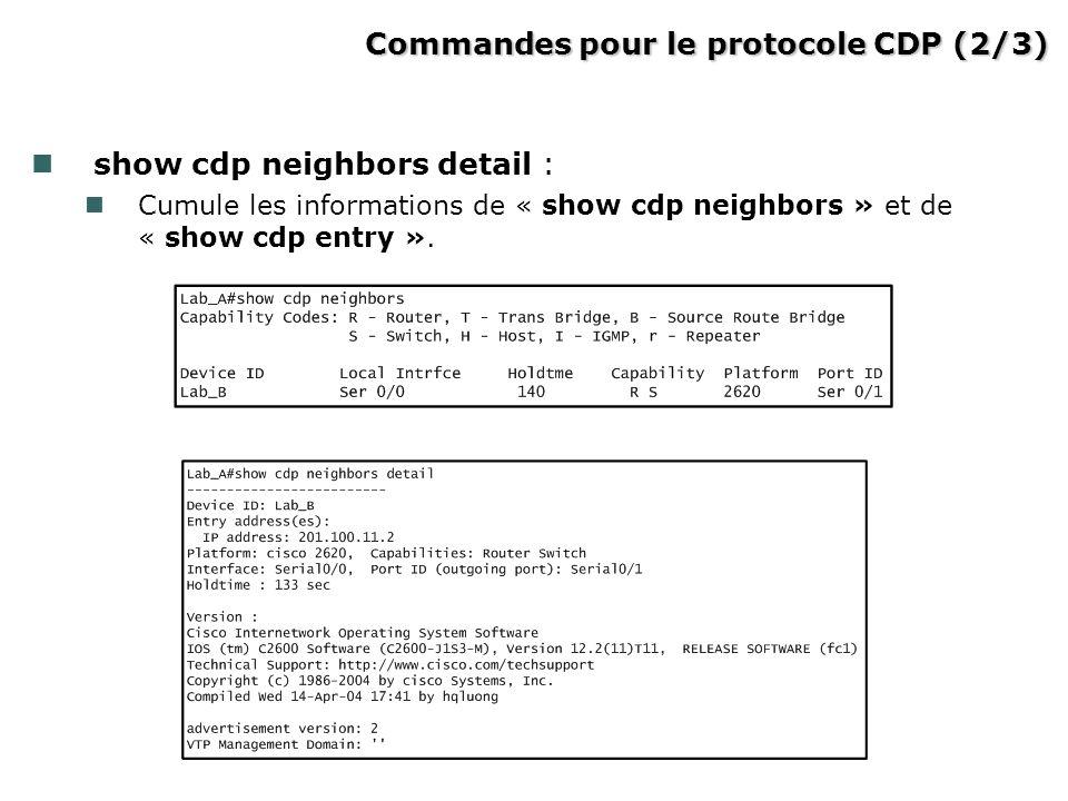 Commandes pour le protocole CDP (2/3) Commandes pour le protocole CDP (2/3) show cdp neighbors detail : Cumule les informations de « show cdp neighbor