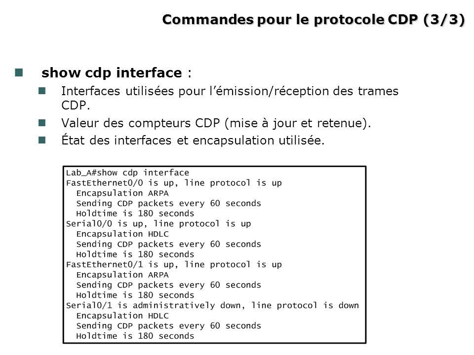 Commandes pour le protocole CDP (3/3) Commandes pour le protocole CDP (3/3) show cdp interface : Interfaces utilisées pour lémission/réception des tra