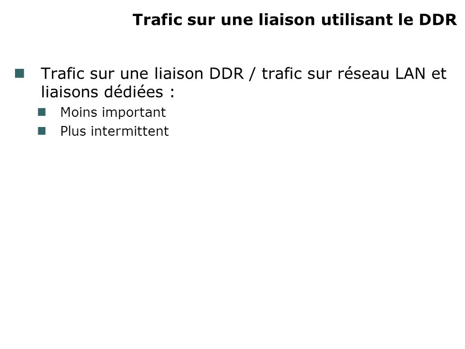 Trafic sur une liaison utilisant le DDR Trafic sur une liaison DDR / trafic sur réseau LAN et liaisons dédiées : Moins important Plus intermittent
