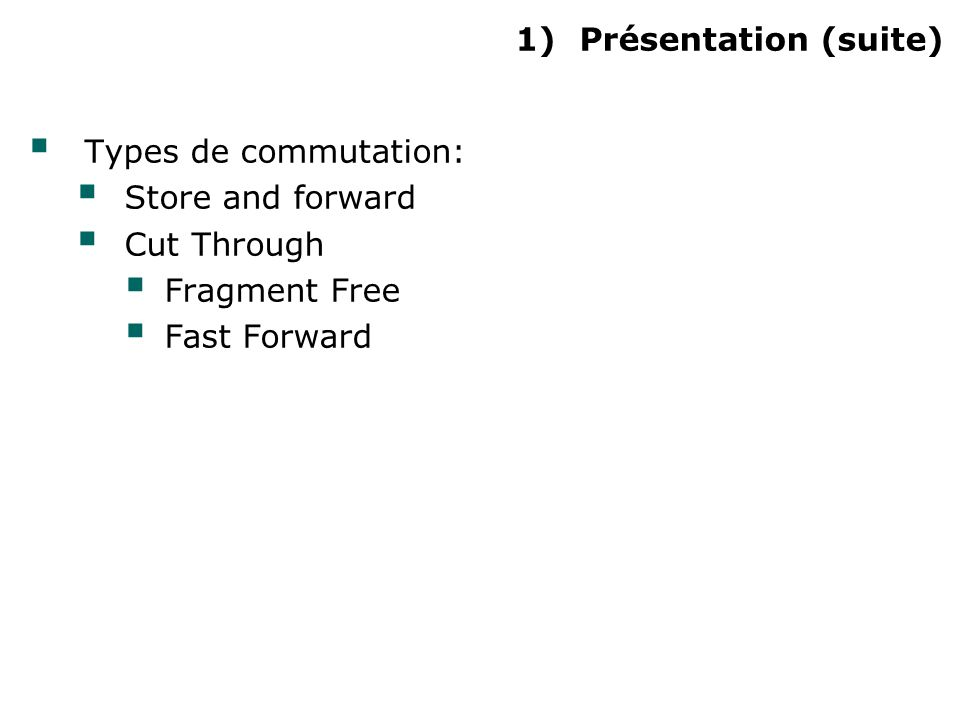 1)Présentation (suite) Types de commutation: Store and forward Cut Through Fragment Free Fast Forward