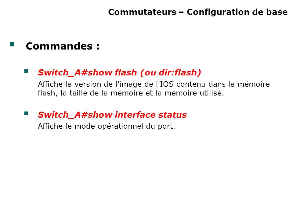Commutateurs – Configuration de base Commandes : Switch_A#show flash (ou dir:flash) Affiche la version de l image de l IOS contenu dans la mémoire flash, la taille de la mémoire et la mémoire utilisé.
