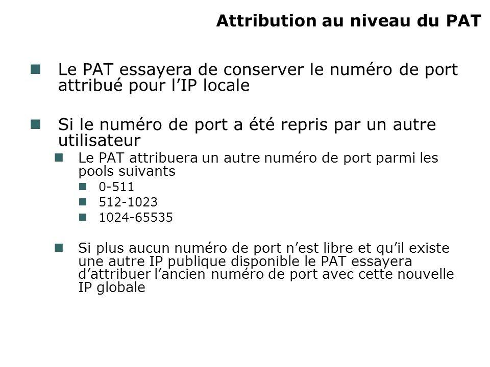 Attribution au niveau du PAT Le PAT essayera de conserver le numéro de port attribué pour lIP locale Si le numéro de port a été repris par un autre utilisateur Le PAT attribuera un autre numéro de port parmi les pools suivants 0-511 512-1023 1024-65535 Si plus aucun numéro de port nest libre et quil existe une autre IP publique disponible le PAT essayera dattribuer lancien numéro de port avec cette nouvelle IP globale