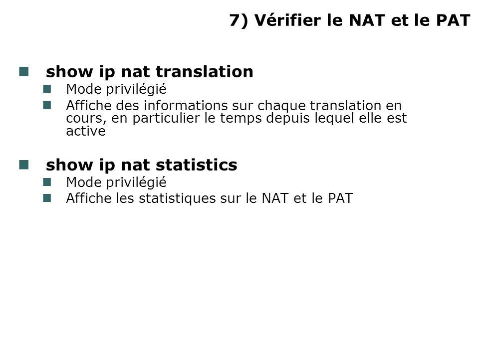 7) Vérifier le NAT et le PAT show ip nat translation Mode privilégié Affiche des informations sur chaque translation en cours, en particulier le temps depuis lequel elle est active show ip nat statistics Mode privilégié Affiche les statistiques sur le NAT et le PAT