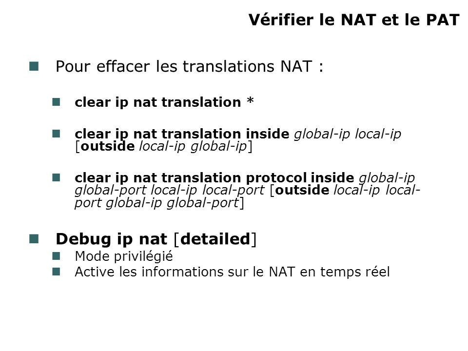 Vérifier le NAT et le PAT Pour effacer les translations NAT : clear ip nat translation * clear ip nat translation inside global-ip local-ip [outside local-ip global-ip] clear ip nat translation protocol inside global-ip global-port local-ip local-port [outside local-ip local- port global-ip global-port] Debug ip nat [detailed] Mode privilégié Active les informations sur le NAT en temps réel