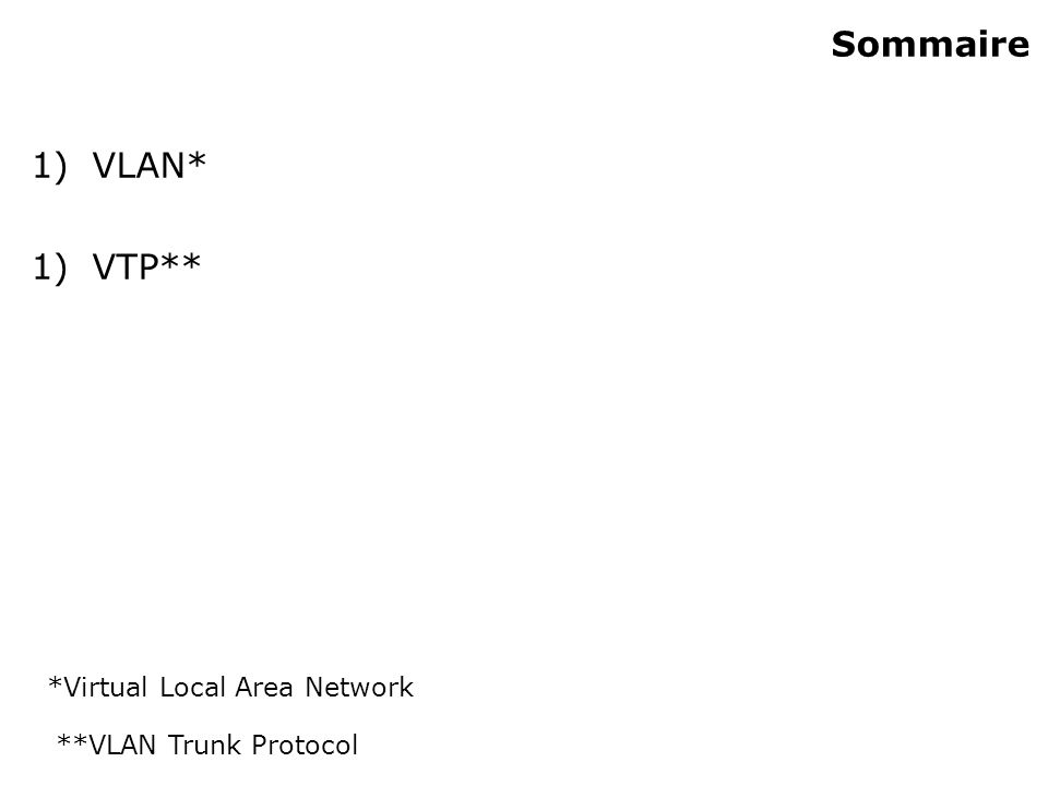 Sommaire 1)VLAN* 1)VTP** *Virtual Local Area Network **VLAN Trunk Protocol