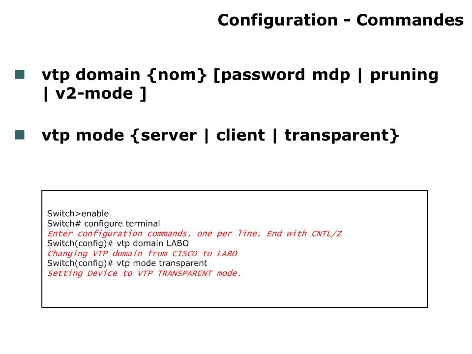 Configuration - Commandes vtp domain {nom} [password mdp | pruning | v2-mode ] vtp mode {server | client | transparent}