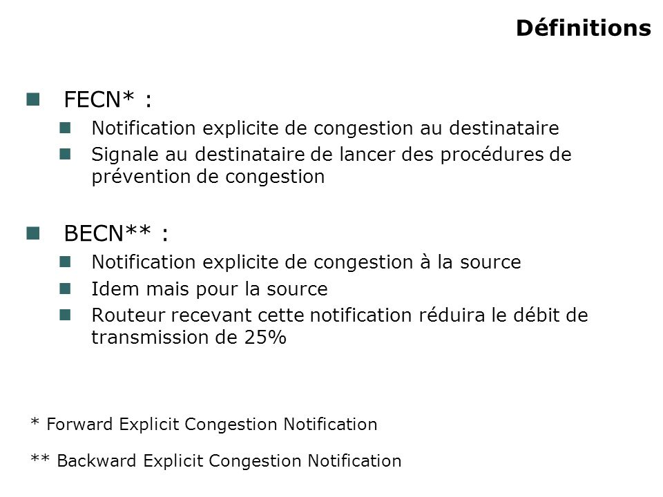 Définitions FECN* : Notification explicite de congestion au destinataire Signale au destinataire de lancer des procédures de prévention de congestion BECN** : Notification explicite de congestion à la source Idem mais pour la source Routeur recevant cette notification réduira le débit de transmission de 25% * Forward Explicit Congestion Notification ** Backward Explicit Congestion Notification