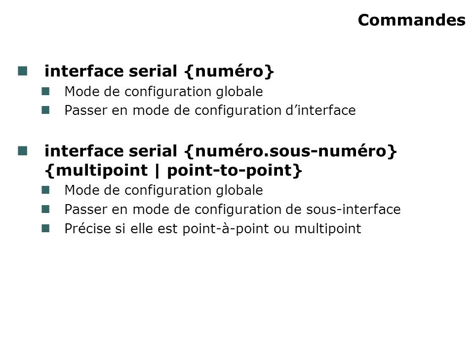 Commandes interface serial {numéro} Mode de configuration globale Passer en mode de configuration dinterface interface serial {numéro.sous-numéro} {multipoint | point-to-point} Mode de configuration globale Passer en mode de configuration de sous-interface Précise si elle est point-à-point ou multipoint