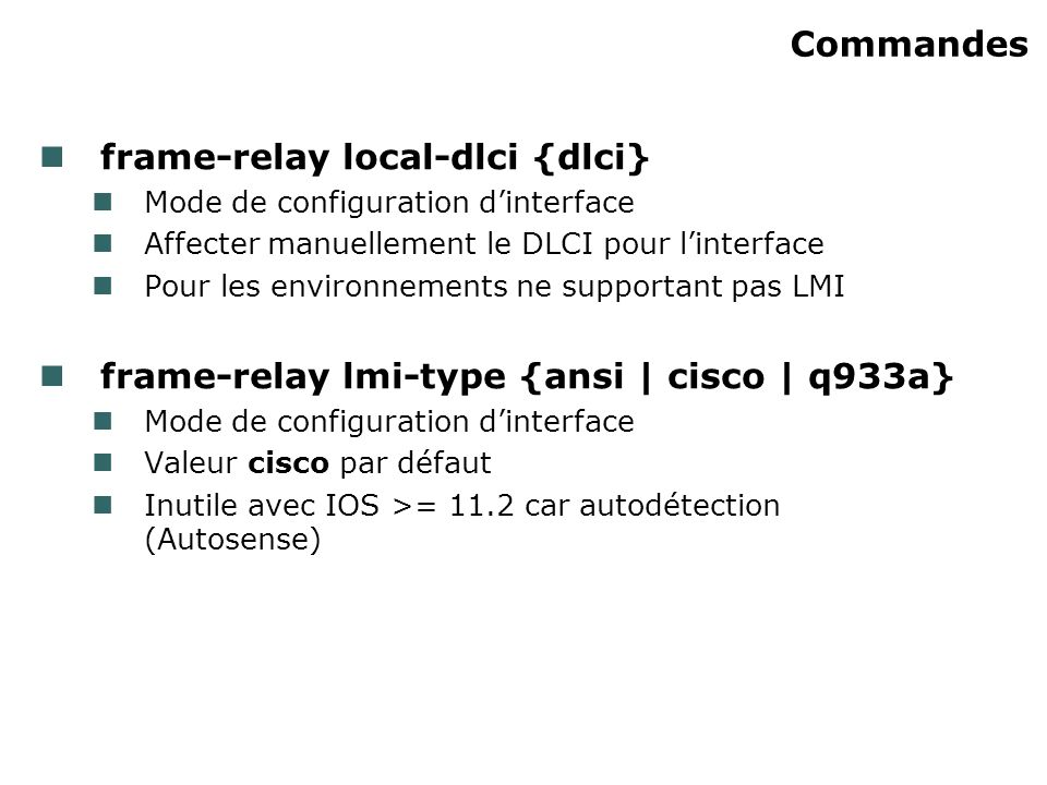 Commandes frame-relay local-dlci {dlci} Mode de configuration dinterface Affecter manuellement le DLCI pour linterface Pour les environnements ne supportant pas LMI frame-relay lmi-type {ansi | cisco | q933a} Mode de configuration dinterface Valeur cisco par défaut Inutile avec IOS >= 11.2 car autodétection (Autosense)