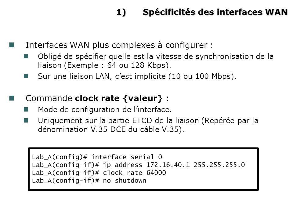 1)Spécificités des interfaces WAN Interfaces WAN plus complexes à configurer : Obligé de spécifier quelle est la vitesse de synchronisation de la liaison (Exemple : 64 ou 128 Kbps).