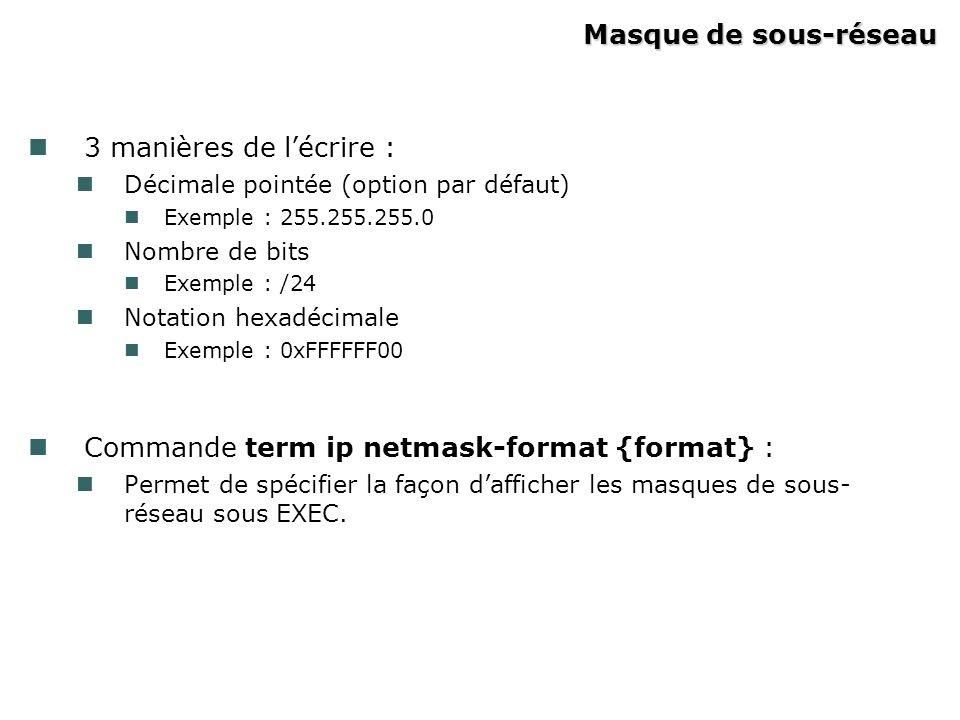 Masque de sous-réseau 3 manières de lécrire : Décimale pointée (option par défaut) Exemple : 255.255.255.0 Nombre de bits Exemple : /24 Notation hexadécimale Exemple : 0xFFFFFF00 Commande term ip netmask-format {format} : Permet de spécifier la façon dafficher les masques de sous- réseau sous EXEC.