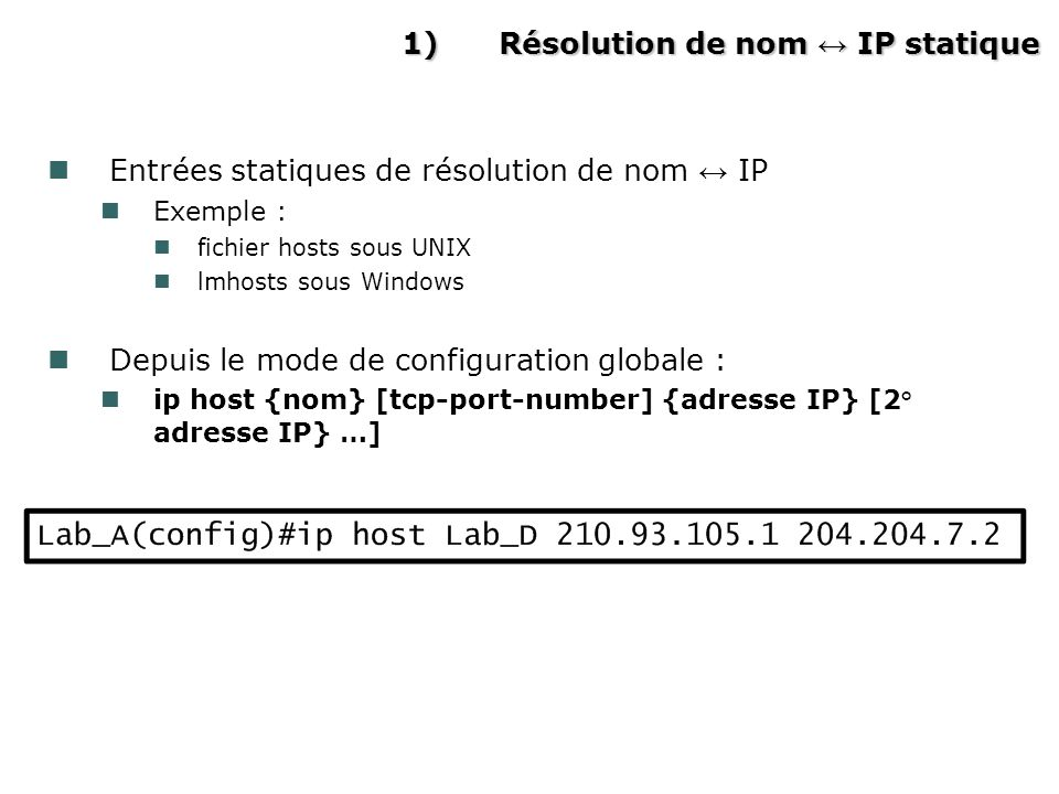 1)Résolution de nom IP statique Entrées statiques de résolution de nom IP Exemple : fichier hosts sous UNIX lmhosts sous Windows Depuis le mode de configuration globale : ip host {nom} [tcp-port-number] {adresse IP} [2° adresse IP} …]
