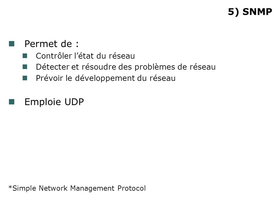 5) SNMP Permet de : Contrôler létat du réseau Détecter et résoudre des problèmes de réseau Prévoir le développement du réseau Emploie UDP *Simple Network Management Protocol