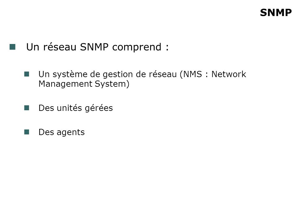 SNMP Un réseau SNMP comprend : Un système de gestion de réseau (NMS : Network Management System) Des unités gérées Des agents