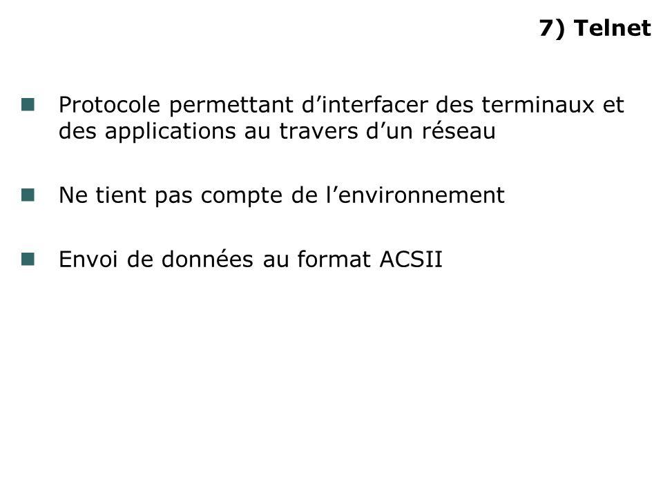 7) Telnet Protocole permettant dinterfacer des terminaux et des applications au travers dun réseau Ne tient pas compte de lenvironnement Envoi de données au format ACSII