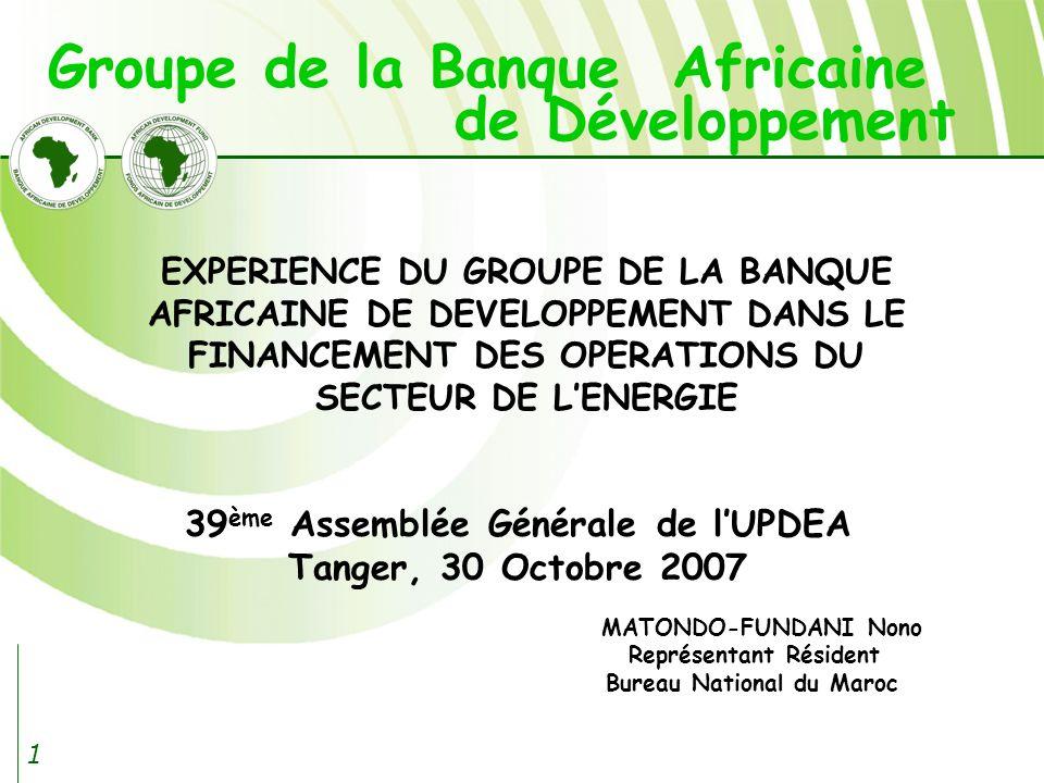 1 39 ème Assemblée Générale de lUPDEA Tanger, 30 Octobre 2007 MATONDO-FUNDANI Nono Représentant Résident Bureau National du Maroc EXPERIENCE DU GROUPE DE LA BANQUE AFRICAINE DE DEVELOPPEMENT DANS LE FINANCEMENT DES OPERATIONS DU SECTEUR DE LENERGIE Groupe de la Banque Africaine de Développement