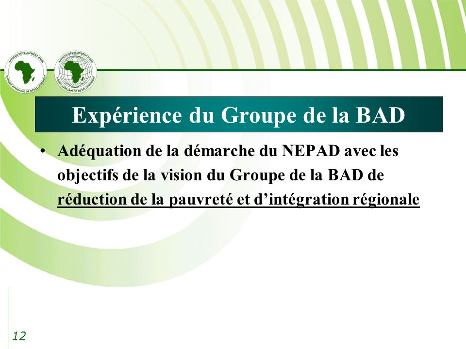 12 Expérience du Groupe de la BAD Adéquation de la démarche du NEPAD avec les objectifs de la vision du Groupe de la BAD de réduction de la pauvreté et dintégration régionale