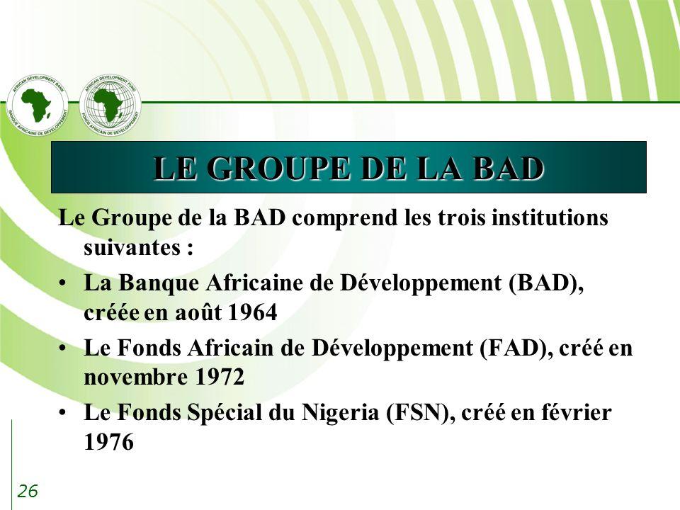 26 LE GROUPE DE LA BAD Le Groupe de la BAD comprend les trois institutions suivantes : La Banque Africaine de Développement (BAD), créée en août 1964 Le Fonds Africain de Développement (FAD), créé en novembre 1972 Le Fonds Spécial du Nigeria (FSN), créé en février 1976