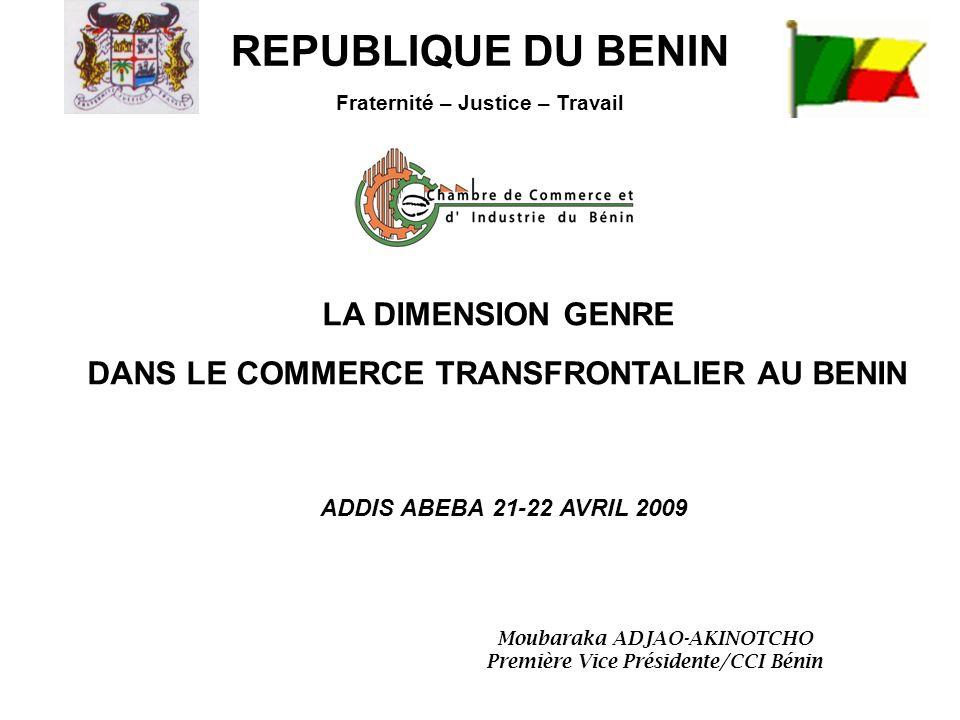 LA DIMENSION GENRE DANS LE COMMERCE TRANSFRONTALIER AU BENIN REPUBLIQUE DU BENIN Fraternité – Justice – Travail ADDIS ABEBA 21-22 AVRIL 2009 Moubaraka ADJAO-AKINOTCHO Première Vice Présidente/CCI Bénin