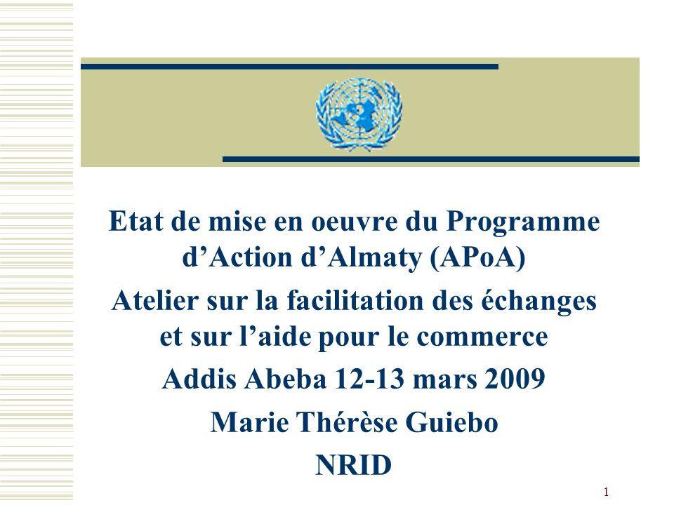 1 Etat de mise en oeuvre du Programme dAction dAlmaty (APoA) Atelier sur la facilitation des échanges et sur laide pour le commerce Addis Abeba 12-13 mars 2009 Marie Thérèse Guiebo NRID