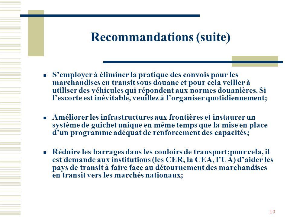 10 Recommandations (suite) Semployer à éliminer la pratique des convois pour les marchandises en transit sous douane et pour cela veiller à utiliser des véhicules qui répondent aux normes douanières.