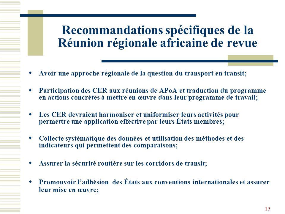 13 Recommandations spécifiques de la Réunion régionale africaine de revue Avoir une approche régionale de la question du transport en transit; Participation des CER aux réunions de APoA et traduction du programme en actions concrètes à mettre en œuvre dans leur programme de travail; Les CER devraient harmoniser et uniformiser leurs activités pour permettre une application effective par leurs États membres; Collecte systématique des données et utilisation des méthodes et des indicateurs qui permettent des comparaisons; Assurer la sécurité routière sur les corridors de transit; Promouvoir ladhésion des États aux conventions internationales et assurer leur mise en œuvre;