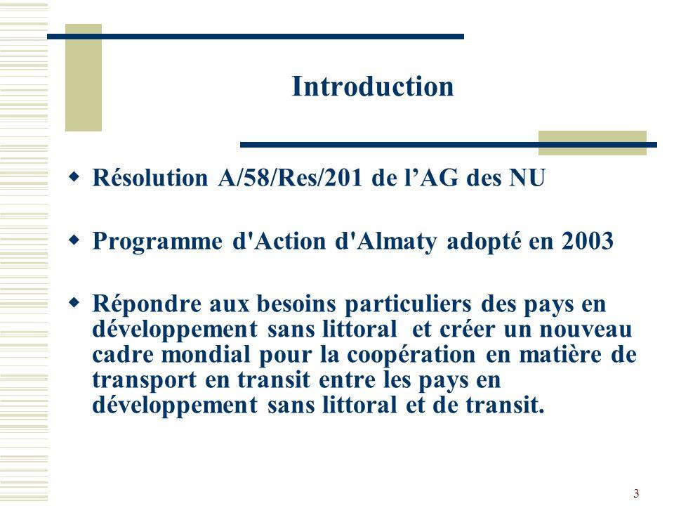 3 Introduction Résolution A/58/Res/201 de lAG des NU Programme d Action d Almaty adopté en 2003 Répondre aux besoins particuliers des pays en développement sans littoral et créer un nouveau cadre mondial pour la coopération en matière de transport en transit entre les pays en développement sans littoral et de transit.
