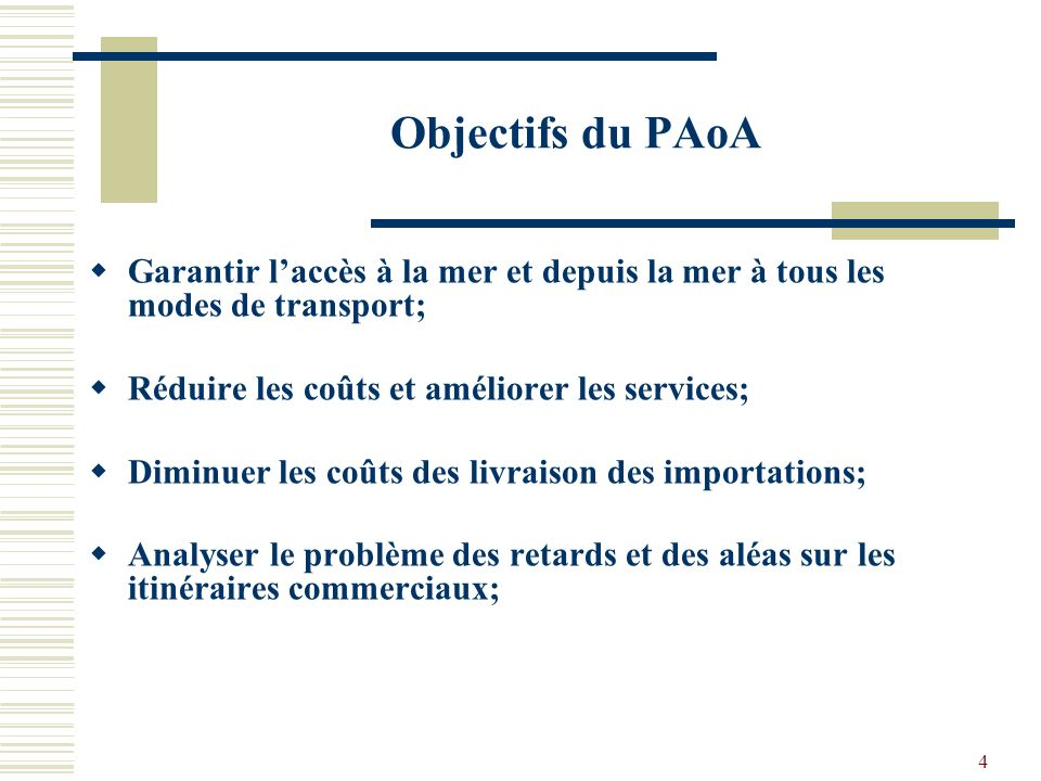4 Objectifs du PAoA Garantir laccès à la mer et depuis la mer à tous les modes de transport; Réduire les coûts et améliorer les services; Diminuer les coûts des livraison des importations; Analyser le problème des retards et des aléas sur les itinéraires commerciaux;