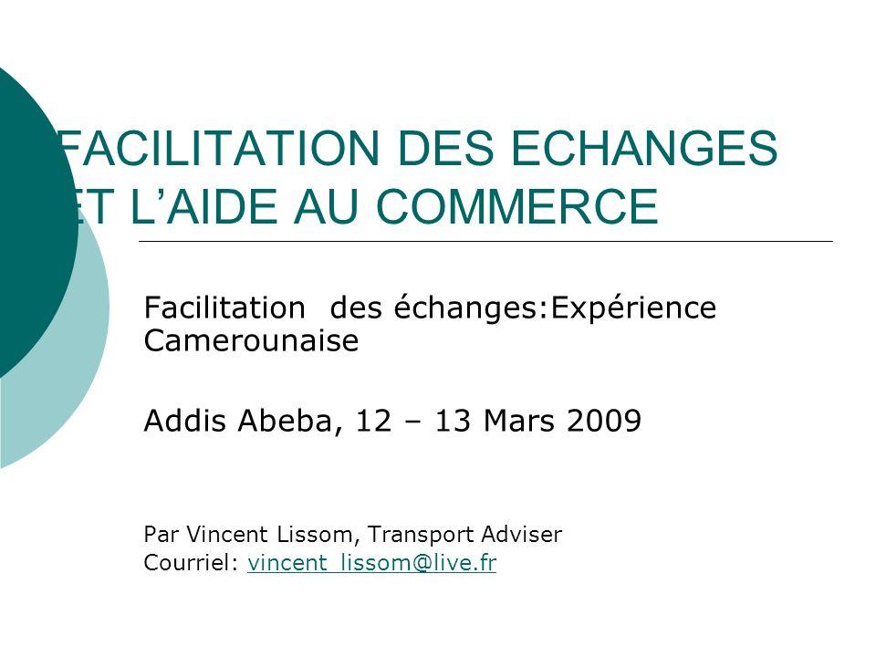 FACILITATION DES ECHANGES ET LAIDE AU COMMERCE Facilitation des échanges:Expérience Camerounaise Addis Abeba, 12 – 13 Mars 2009 Par Vincent Lissom, Tr