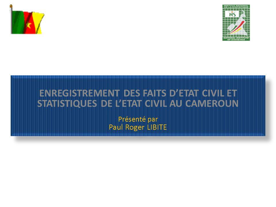 ENREGISTREMENT DES FAITS DETAT CIVIL ET STATISTIQUES DE LETAT CIVIL AU CAMEROUN Présenté par Paul Roger LIBITE ENREGISTREMENT DES FAITS DETAT CIVIL ET