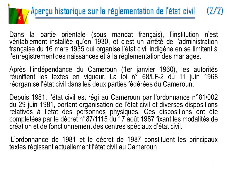 Lorganisation institutionnelle de létat civil au Cameroun (1/6) Lorganisation institutionnelle de létat civil au Cameroun (1/6) Les acteurs institutionnels de létat civil Le Ministère de lAdministration Territoriale et de la Décentralisation (MINATD) : il est le principal responsable de létat civil.