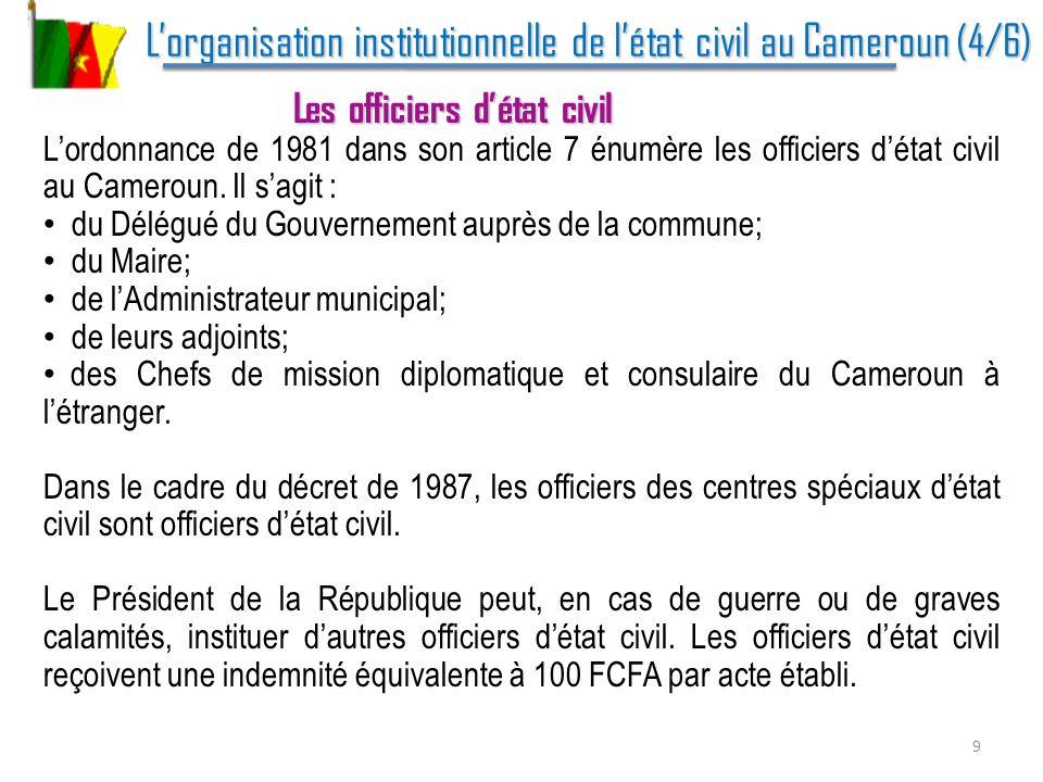 Lorganisation institutionnelle de létat civil au Cameroun (5/6) Lorganisation institutionnelle de létat civil au Cameroun (5/6) Les délais en matière de déclaration Dans le cadre des dispositions de lordonnance de 1981: La naissance doit être déclarée à lofficier détat civil du lieu de naissance dans les 30 jours suivant laccouchement.