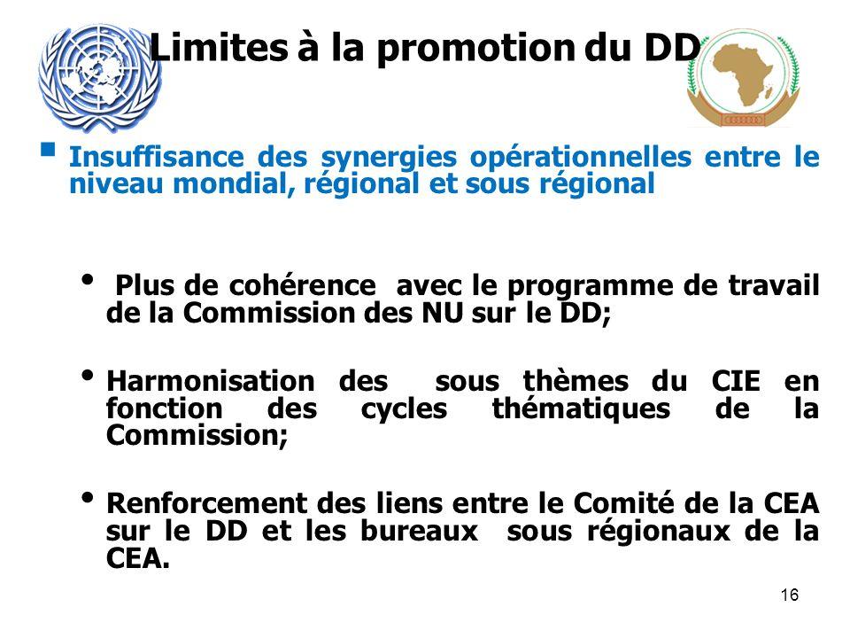Limites à la promotion du DD Insuffisance des synergies opérationnelles entre le niveau mondial, régional et sous régional Plus de cohérence avec le programme de travail de la Commission des NU sur le DD; Harmonisation des sous thèmes du CIE en fonction des cycles thématiques de la Commission; Renforcement des liens entre le Comité de la CEA sur le DD et les bureaux sous régionaux de la CEA.