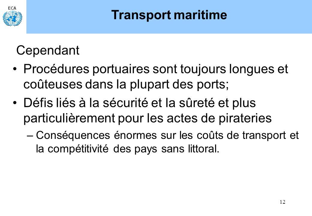 12 ECA Transport maritime Cependant Procédures portuaires sont toujours longues et coûteuses dans la plupart des ports; Défis liés à la sécurité et la sûreté et plus particulièrement pour les actes de pirateries –Conséquences énormes sur les coûts de transport et la compétitivité des pays sans littoral.