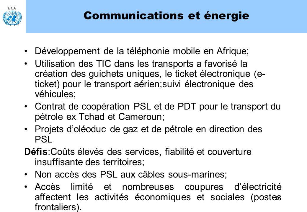 16 ECA Communications et énergie Développement de la téléphonie mobile en Afrique; Utilisation des TIC dans les transports a favorisé la création des guichets uniques, le ticket électronique (e- ticket) pour le transport aérien;suivi électronique des véhicules; Contrat de coopération PSL et de PDT pour le transport du pétrole ex Tchad et Cameroun; Projets doléoduc de gaz et de pétrole en direction des PSL Défis:Coûts élevés des services, fiabilité et couverture insuffisante des territoires; Non accès des PSL aux câbles sous-marines; Accès limité et nombreuses coupures délectricité affectent les activités économiques et sociales (postes frontaliers).