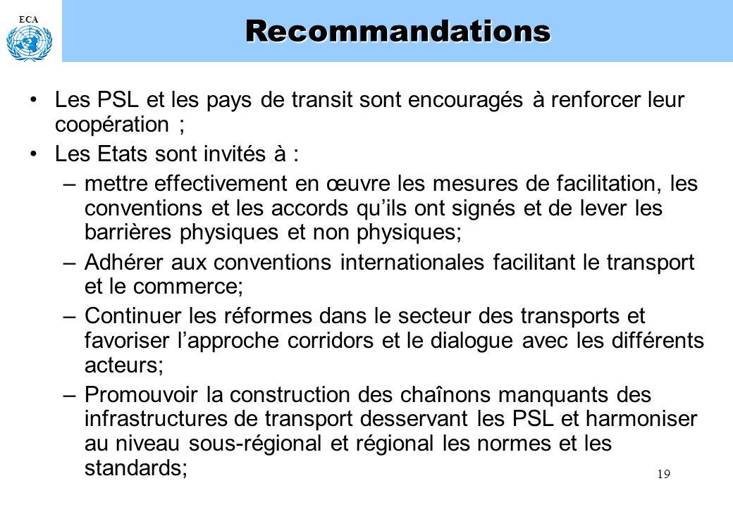 19 ECARecommandations Les PSL et les pays de transit sont encouragés à renforcer leur coopération ; Les Etats sont invités à : –mettre effectivement en œuvre les mesures de facilitation, les conventions et les accords quils ont signés et de lever les barrières physiques et non physiques; –Adhérer aux conventions internationales facilitant le transport et le commerce; –Continuer les réformes dans le secteur des transports et favoriser lapproche corridors et le dialogue avec les différents acteurs; –Promouvoir la construction des chaînons manquants des infrastructures de transport desservant les PSL et harmoniser au niveau sous-régional et régional les normes et les standards;
