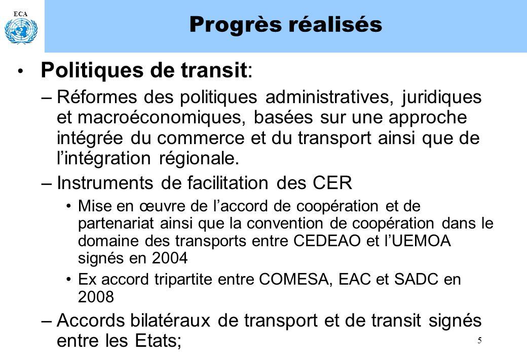 5 ECA Progrès réalisés Politiques de transit: –Réformes des politiques administratives, juridiques et macroéconomiques, basées sur une approche intégrée du commerce et du transport ainsi que de lintégration régionale.